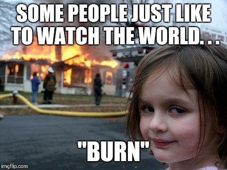 some people just like to watch the world burn
