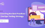 Unravelling the Best Practices For DevOps Testing Strategy